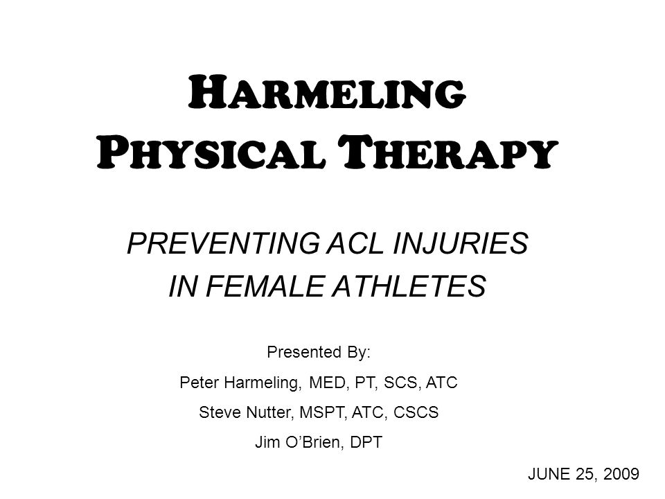 H ARMELING P HYSICAL T HERAPY PREVENTING ACL INJURIES IN FEMALE ATHLETES JUNE 25, 2009 Presented By: Peter Harmeling, MED, PT, SCS, ATC Steve Nutter, MSPT, ATC, CSCS Jim O'Brien, DPT