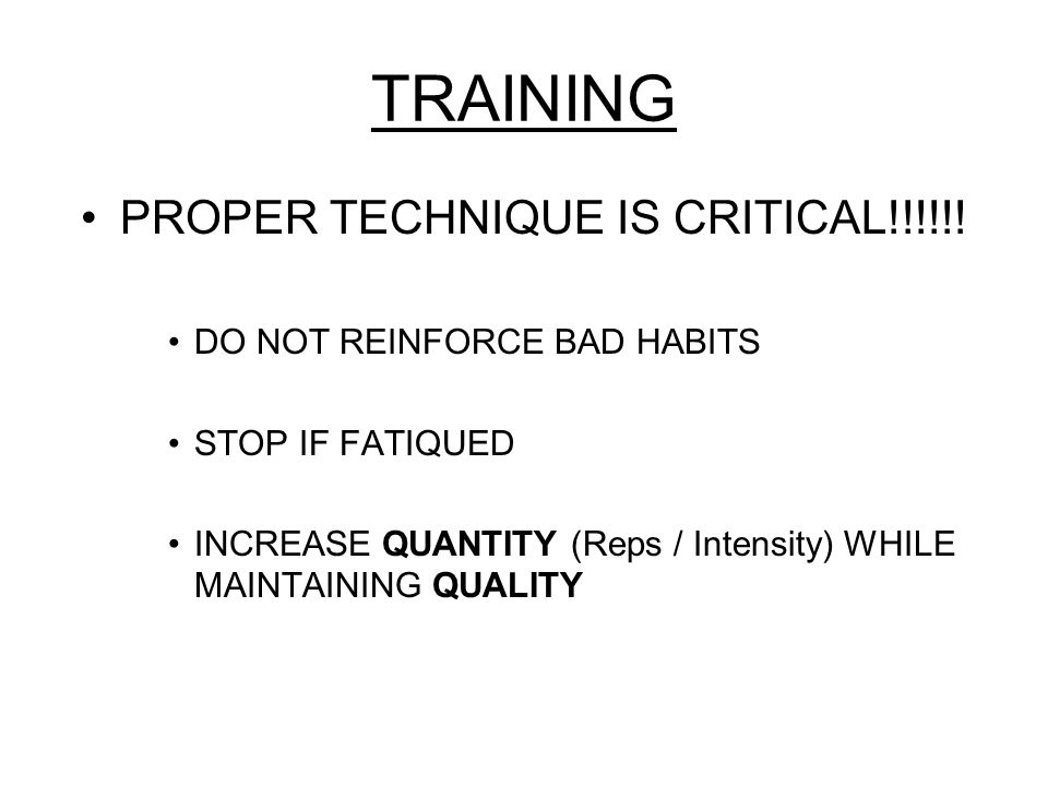 TRAINING PROPER TECHNIQUE IS CRITICAL!!!!!! DO NOT REINFORCE BAD HABITS STOP IF FATIQUED INCREASE QUANTITY (Reps / Intensity) WHILE MAINTAINING QUALIT
