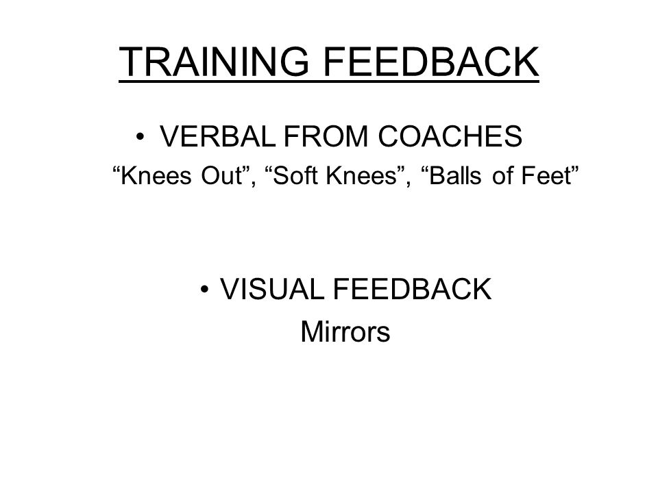 TRAINING FEEDBACK VERBAL FROM COACHES Knees Out , Soft Knees , Balls of Feet VISUAL FEEDBACK Mirrors