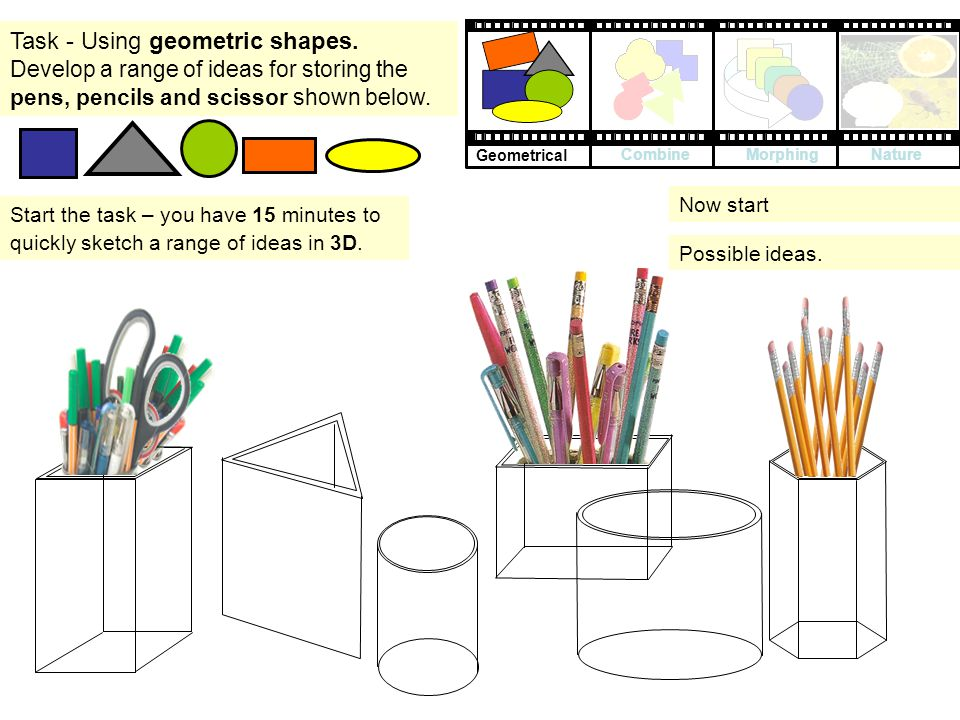 Task - Using geometric shapes. Develop a range of ideas for storing the pens, pencils and scissor shown below. Start the task – you have 15 minutes to