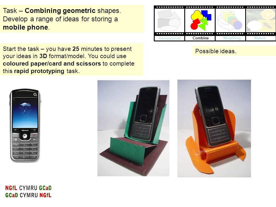 Task – Combining geometric shapes. Develop a range of ideas for storing a mobile phone. Start the task – you have 25 minutes to present your ideas in