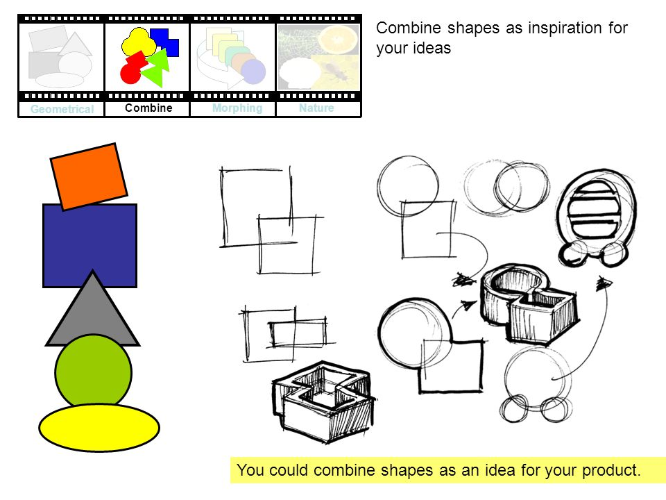 Combine shapes as inspiration for your ideas You could combine shapes as an idea for your product.