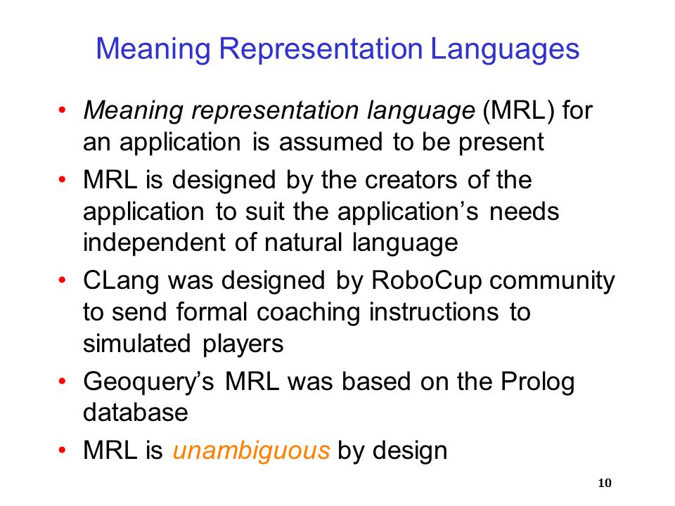 10 Meaning Representation Languages Meaning representation language (MRL) for an application is assumed to be present MRL is designed by the creators of the application to suit the application's needs independent of natural language CLang was designed by RoboCup community to send formal coaching instructions to simulated players Geoquery's MRL was based on the Prolog database MRL is unambiguous by design