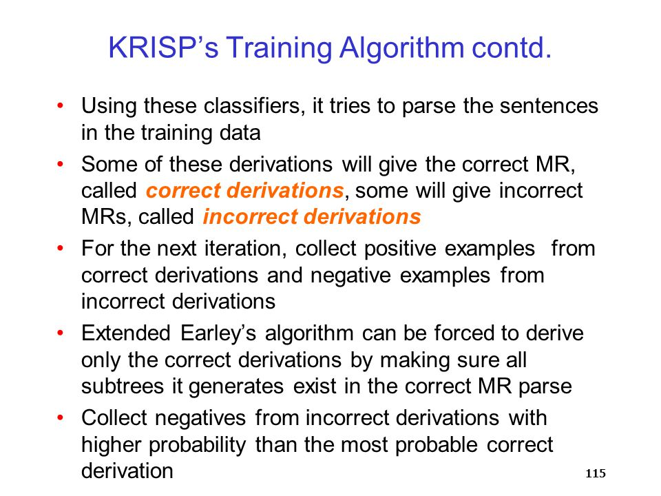 115 KRISP's Training Algorithm contd. Using these classifiers, it tries to parse the sentences in the training data Some of these derivations will giv
