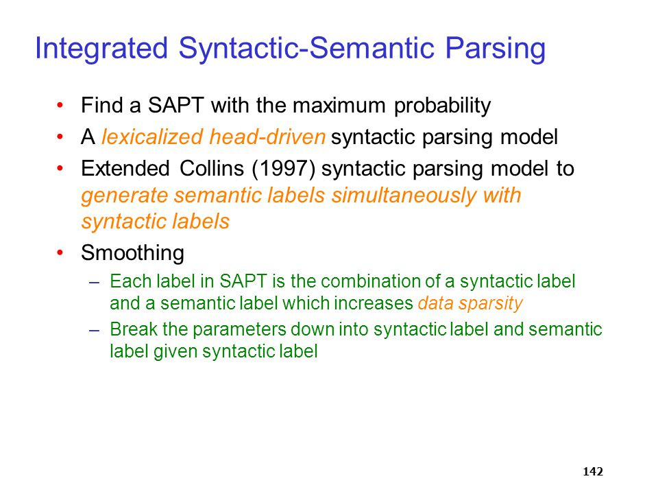 142 Integrated Syntactic-Semantic Parsing Find a SAPT with the maximum probability A lexicalized head-driven syntactic parsing model Extended Collins (1997) syntactic parsing model to generate semantic labels simultaneously with syntactic labels Smoothing –Each label in SAPT is the combination of a syntactic label and a semantic label which increases data sparsity –Break the parameters down into syntactic label and semantic label given syntactic label