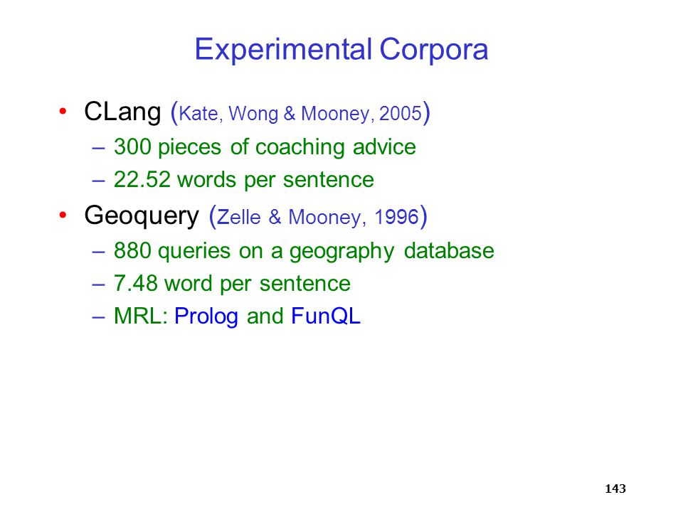 143 Experimental Corpora CLang ( Kate, Wong & Mooney, 2005 ) –300 pieces of coaching advice –22.52 words per sentence Geoquery ( Zelle & Mooney, 1996 ) –880 queries on a geography database –7.48 word per sentence –MRL: Prolog and FunQL