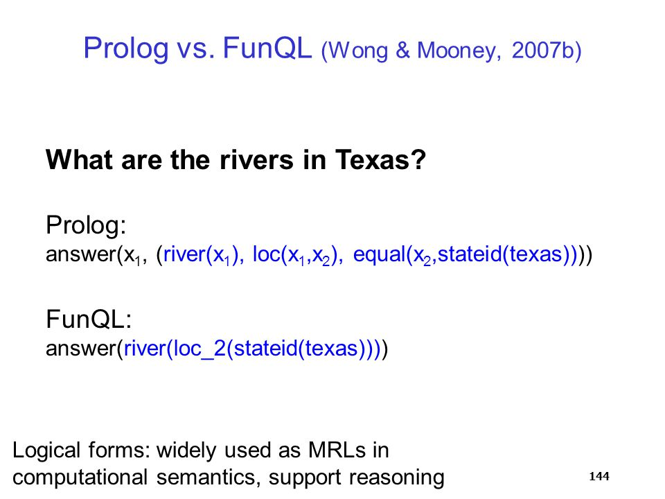 144 Prolog: answer(x 1, (river(x 1 ), loc(x 1,x 2 ), equal(x 2,stateid(texas)))) What are the rivers in Texas.