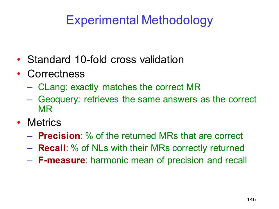 146 Experimental Methodology Standard 10-fold cross validation Correctness –CLang: exactly matches the correct MR –Geoquery: retrieves the same answers as the correct MR Metrics –Precision: % of the returned MRs that are correct –Recall: % of NLs with their MRs correctly returned –F-measure: harmonic mean of precision and recall