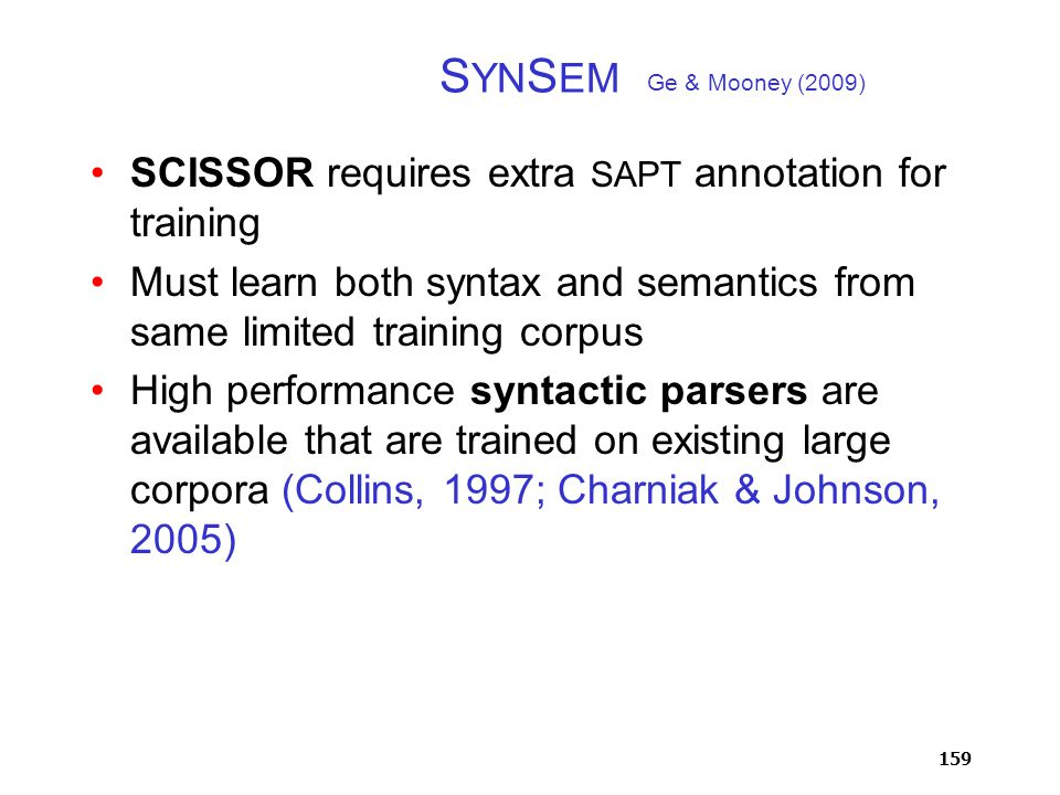 159 S YN S EM SCISSOR requires extra SAPT annotation for training Must learn both syntax and semantics from same limited training corpus High performance syntactic parsers are available that are trained on existing large corpora (Collins, 1997; Charniak & Johnson, 2005) Ge & Mooney (2009)