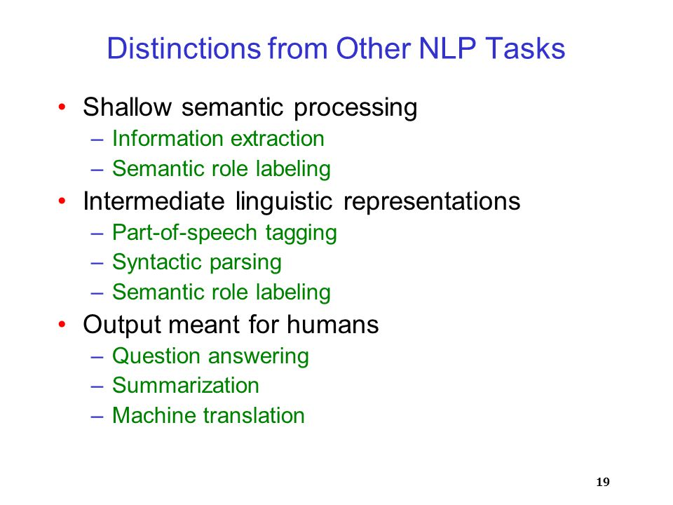 19 Distinctions from Other NLP Tasks Shallow semantic processing –Information extraction –Semantic role labeling Intermediate linguistic representations –Part-of-speech tagging –Syntactic parsing –Semantic role labeling Output meant for humans –Question answering –Summarization –Machine translation