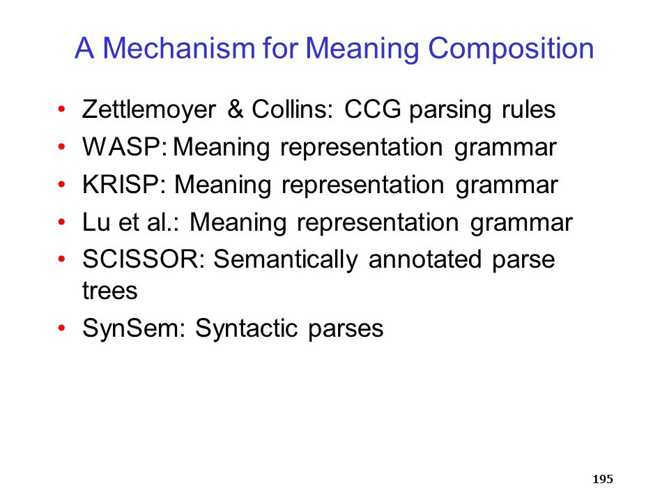195 A Mechanism for Meaning Composition Zettlemoyer & Collins: CCG parsing rules WASP: Meaning representation grammar KRISP: Meaning representation grammar Lu et al.: Meaning representation grammar SCISSOR: Semantically annotated parse trees SynSem: Syntactic parses
