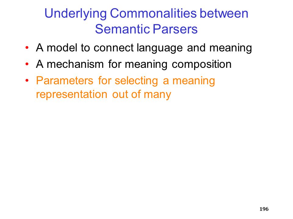 196 A model to connect language and meaning A mechanism for meaning composition Parameters for selecting a meaning representation out of many Underlying Commonalities between Semantic Parsers
