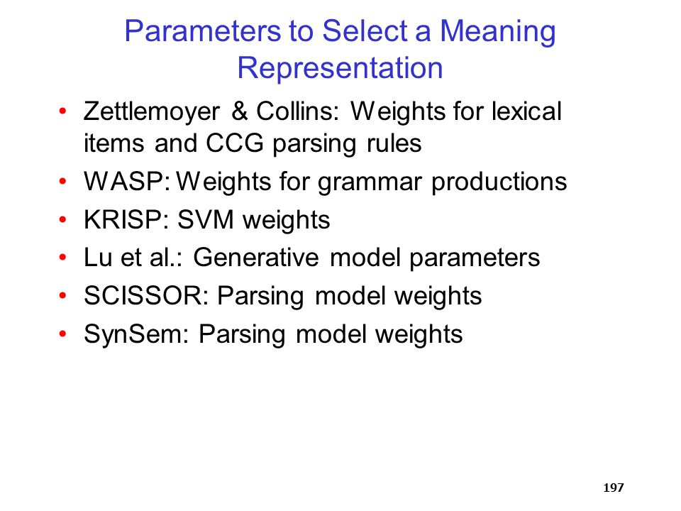 197 Parameters to Select a Meaning Representation Zettlemoyer & Collins: Weights for lexical items and CCG parsing rules WASP: Weights for grammar productions KRISP: SVM weights Lu et al.: Generative model parameters SCISSOR: Parsing model weights SynSem: Parsing model weights