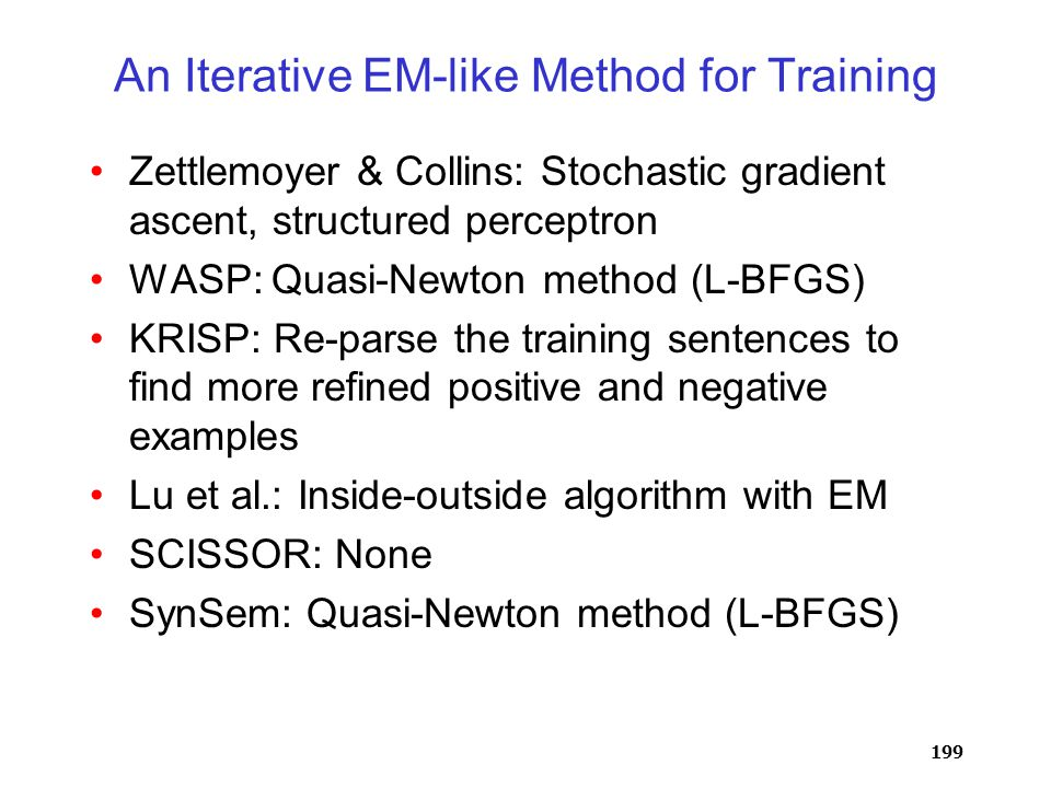199 An Iterative EM-like Method for Training Zettlemoyer & Collins: Stochastic gradient ascent, structured perceptron WASP: Quasi-Newton method (L-BFGS) KRISP: Re-parse the training sentences to find more refined positive and negative examples Lu et al.: Inside-outside algorithm with EM SCISSOR: None SynSem: Quasi-Newton method (L-BFGS)