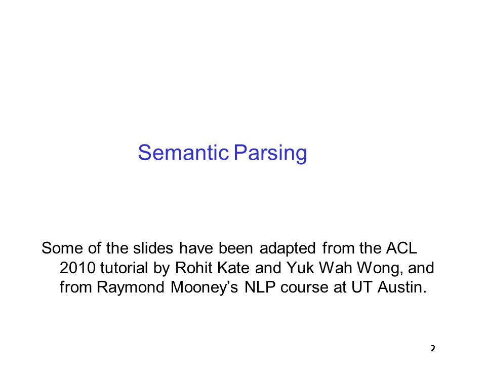 2 Semantic Parsing Some of the slides have been adapted from the ACL 2010 tutorial by Rohit Kate and Yuk Wah Wong, and from Raymond Mooney's NLP course at UT Austin.