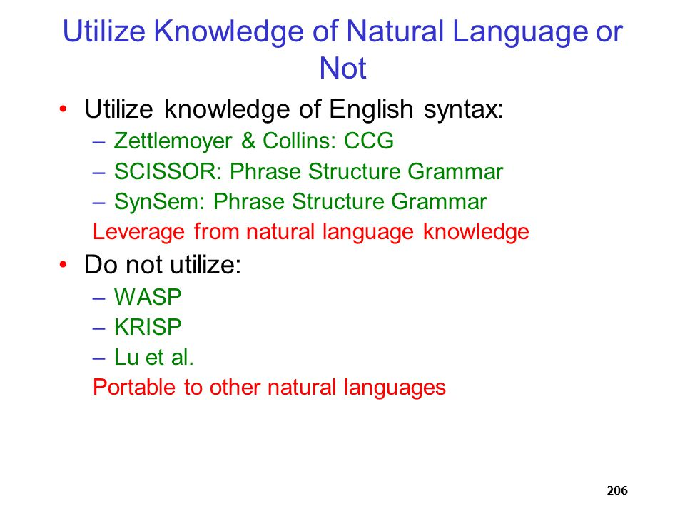 206 Utilize Knowledge of Natural Language or Not Utilize knowledge of English syntax: –Zettlemoyer & Collins: CCG –SCISSOR: Phrase Structure Grammar –SynSem: Phrase Structure Grammar Leverage from natural language knowledge Do not utilize: –WASP –KRISP –Lu et al.