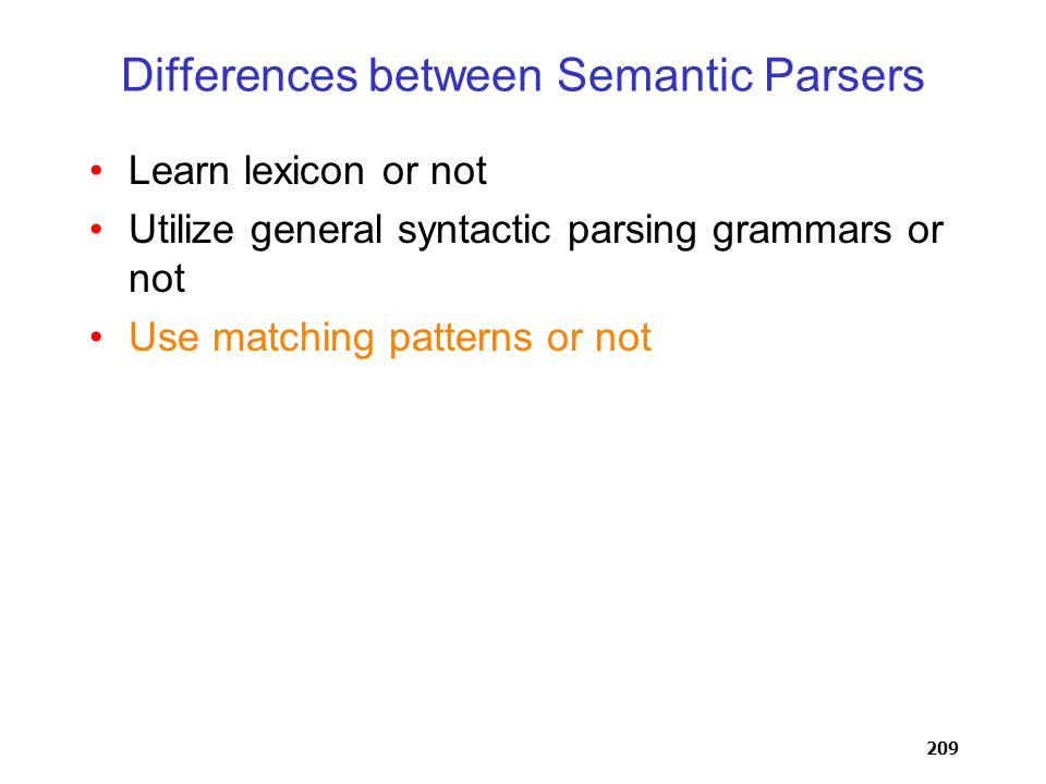 209 Differences between Semantic Parsers Learn lexicon or not Utilize general syntactic parsing grammars or not Use matching patterns or not