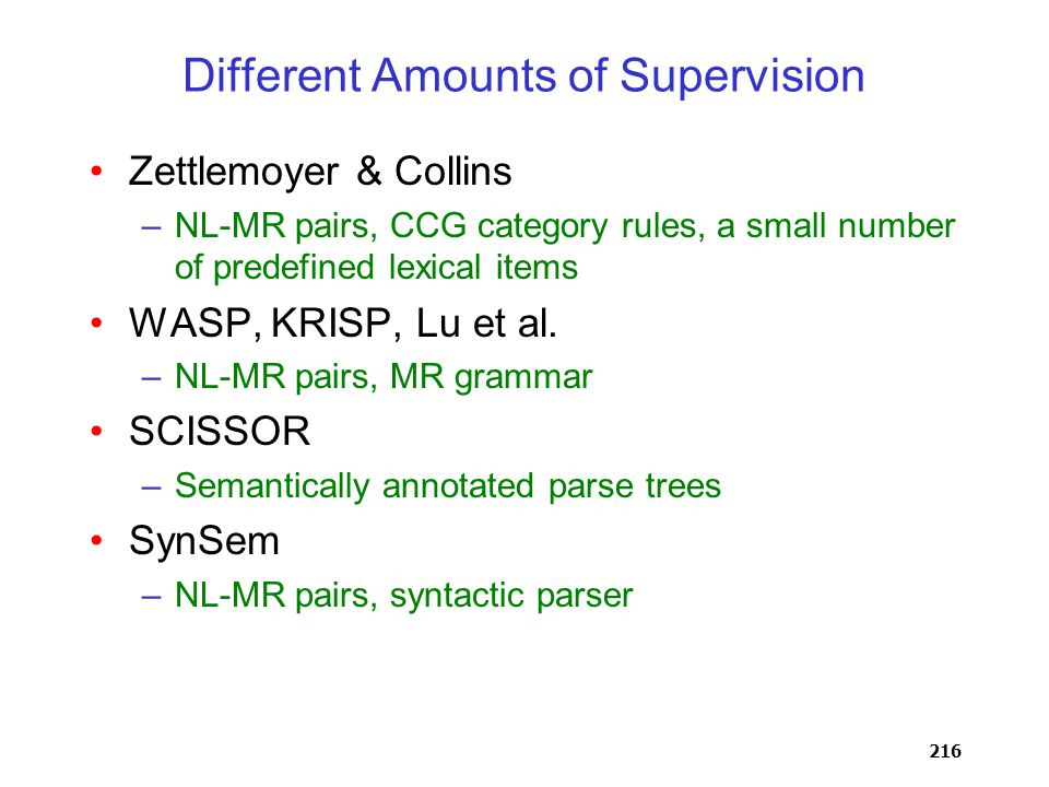 216 Different Amounts of Supervision Zettlemoyer & Collins –NL-MR pairs, CCG category rules, a small number of predefined lexical items WASP, KRISP, Lu et al.