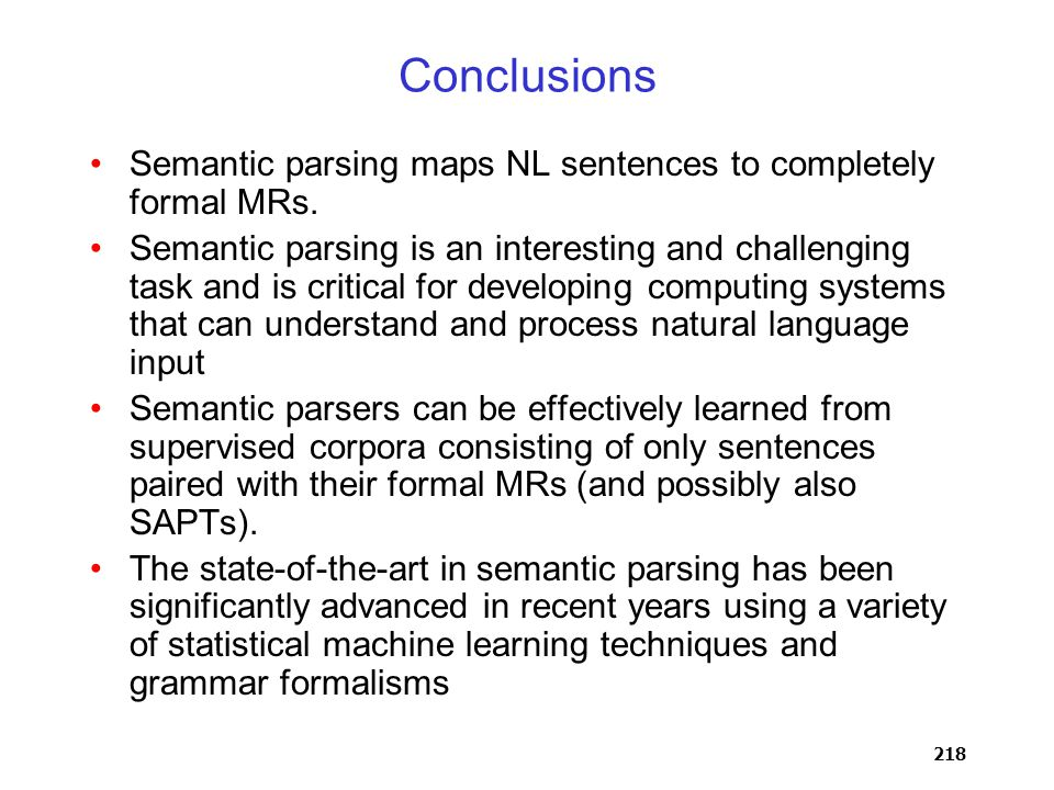 218 Conclusions Semantic parsing maps NL sentences to completely formal MRs.