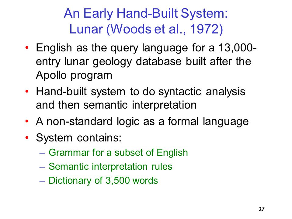 27 An Early Hand-Built System: Lunar (Woods et al., 1972) English as the query language for a 13,000- entry lunar geology database built after the Apollo program Hand-built system to do syntactic analysis and then semantic interpretation A non-standard logic as a formal language System contains: –Grammar for a subset of English –Semantic interpretation rules –Dictionary of 3,500 words