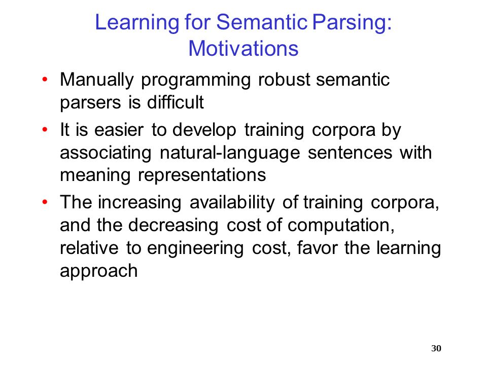 30 Learning for Semantic Parsing: Motivations Manually programming robust semantic parsers is difficult It is easier to develop training corpora by associating natural-language sentences with meaning representations The increasing availability of training corpora, and the decreasing cost of computation, relative to engineering cost, favor the learning approach