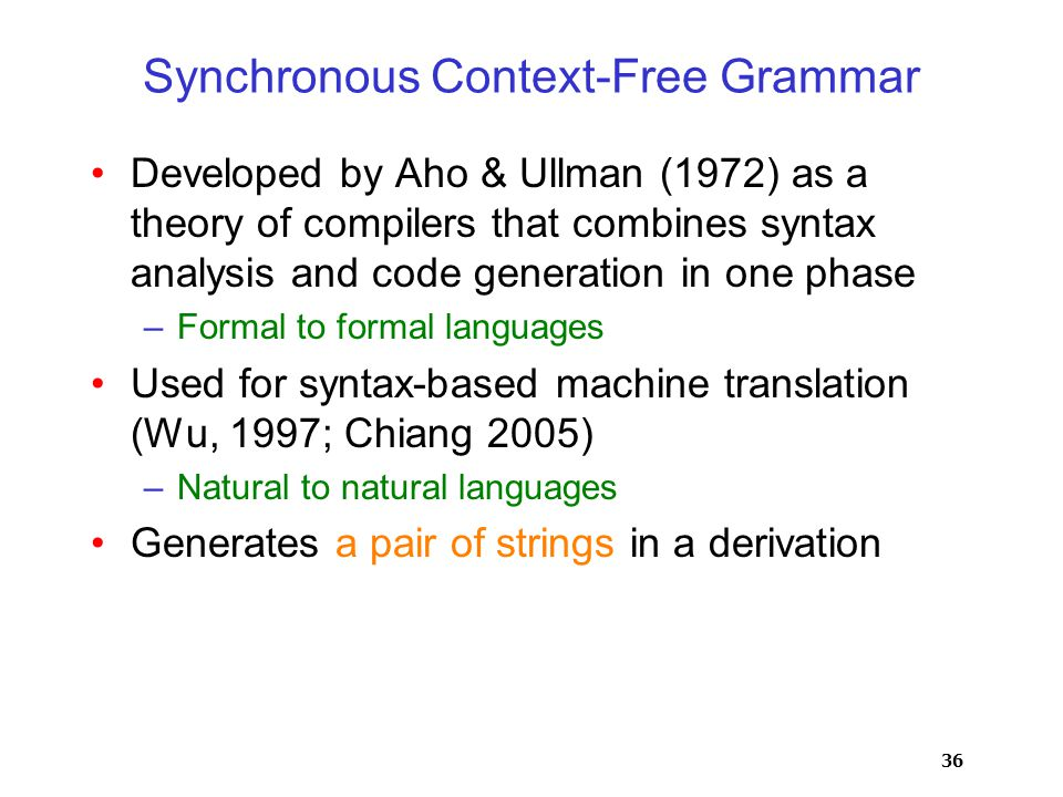 36 Synchronous Context-Free Grammar Developed by Aho & Ullman (1972) as a theory of compilers that combines syntax analysis and code generation in one phase –Formal to formal languages Used for syntax-based machine translation (Wu, 1997; Chiang 2005) –Natural to natural languages Generates a pair of strings in a derivation