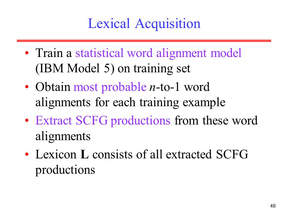 48 Lexical Acquisition Train a statistical word alignment model (IBM Model 5) on training set Obtain most probable n-to-1 word alignments for each training example Extract SCFG productions from these word alignments Lexicon L consists of all extracted SCFG productions