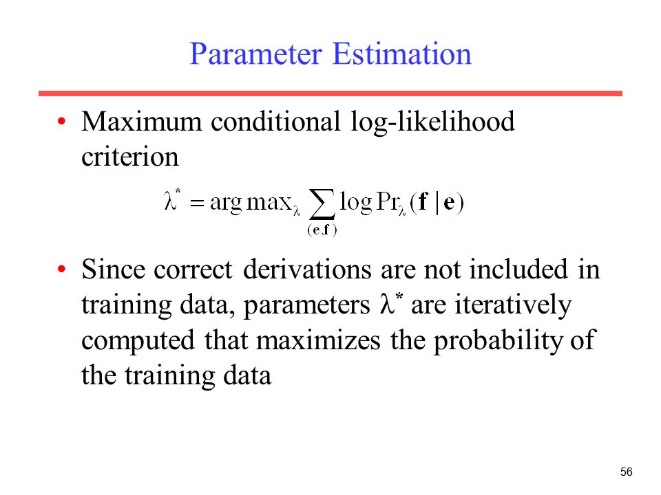 56 Parameter Estimation Maximum conditional log-likelihood criterion Since correct derivations are not included in training data, parameters λ * are iteratively computed that maximizes the probability of the training data