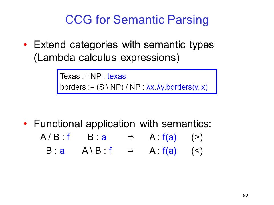 62 CCG for Semantic Parsing Extend categories with semantic types (Lambda calculus expressions) Functional application with semantics: Texas := NP : texas borders := (S \ NP) / NP : λx.λy.borders(y, x) A / B : fB : a ⇒ A : f(a)(>) B : aA \ B : f ⇒ A : f(a)(<)
