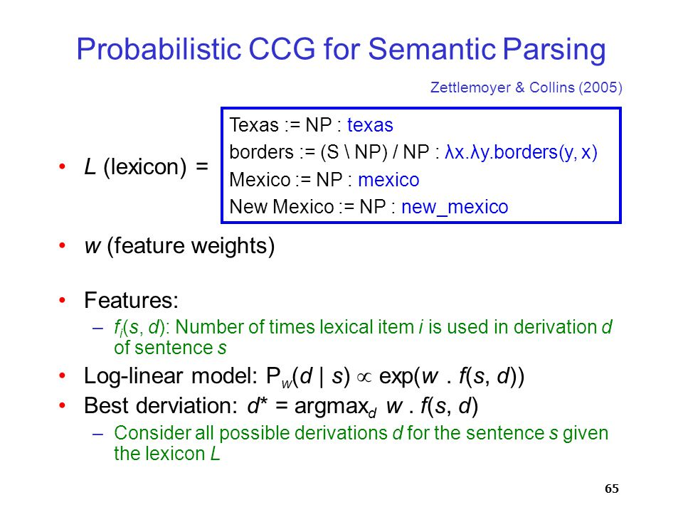 65 Probabilistic CCG for Semantic Parsing L (lexicon) = w (feature weights) Features: –f i (s, d): Number of times lexical item i is used in derivation d of sentence s Log-linear model: P w (d | s)  exp(w.