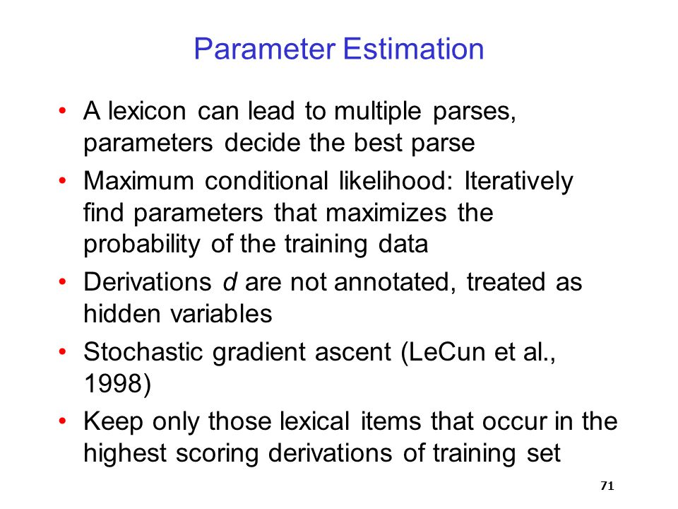 71 Parameter Estimation A lexicon can lead to multiple parses, parameters decide the best parse Maximum conditional likelihood: Iteratively find parameters that maximizes the probability of the training data Derivations d are not annotated, treated as hidden variables Stochastic gradient ascent (LeCun et al., 1998) Keep only those lexical items that occur in the highest scoring derivations of training set