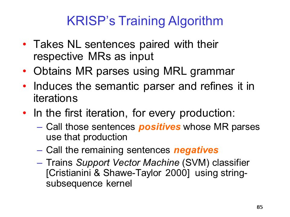 85 KRISP's Training Algorithm Takes NL sentences paired with their respective MRs as input Obtains MR parses using MRL grammar Induces the semantic parser and refines it in iterations In the first iteration, for every production: –Call those sentences positives whose MR parses use that production –Call the remaining sentences negatives –Trains Support Vector Machine (SVM) classifier [Cristianini & Shawe-Taylor 2000] using string- subsequence kernel