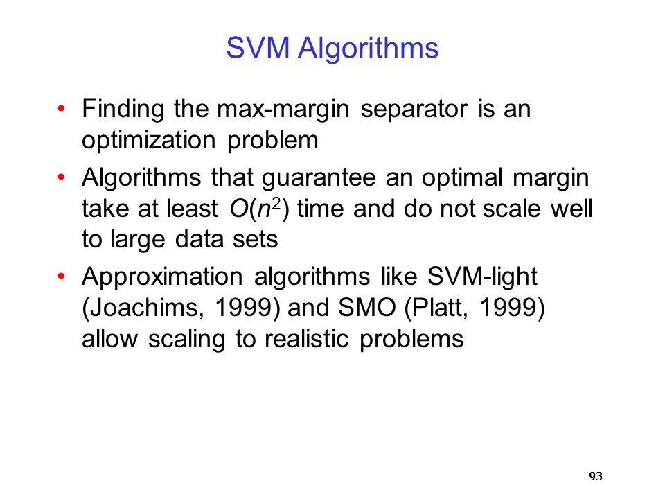 93 SVM Algorithms Finding the max-margin separator is an optimization problem Algorithms that guarantee an optimal margin take at least O(n 2 ) time and do not scale well to large data sets Approximation algorithms like SVM-light (Joachims, 1999) and SMO (Platt, 1999) allow scaling to realistic problems