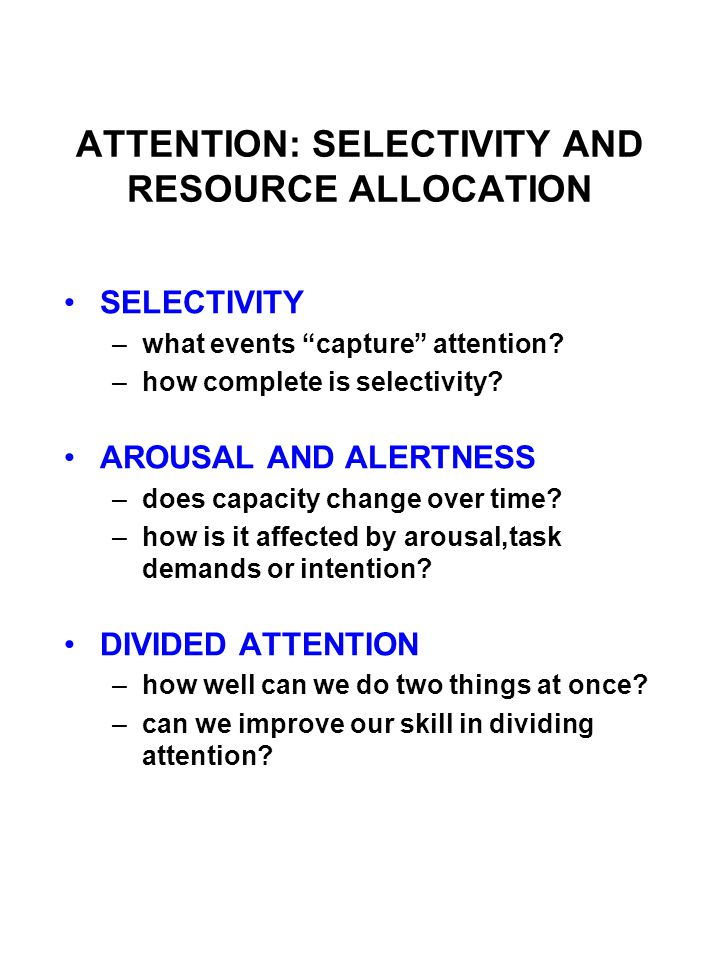 "ATTENTION: SELECTIVITY AND RESOURCE ALLOCATION SELECTIVITY –what events ""capture"" attention? –how complete is selectivity? AROUSAL AND ALERTNESS –does"