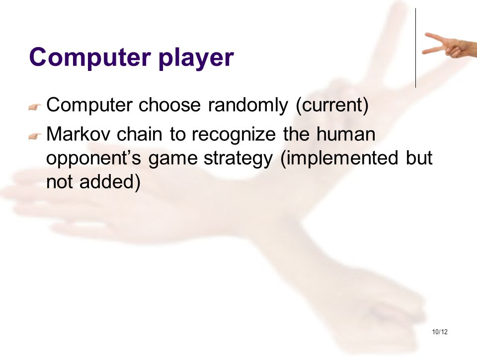 10/12 Computer player Computer choose randomly (current) Markov chain to recognize the human opponent's game strategy (implemented but not added)