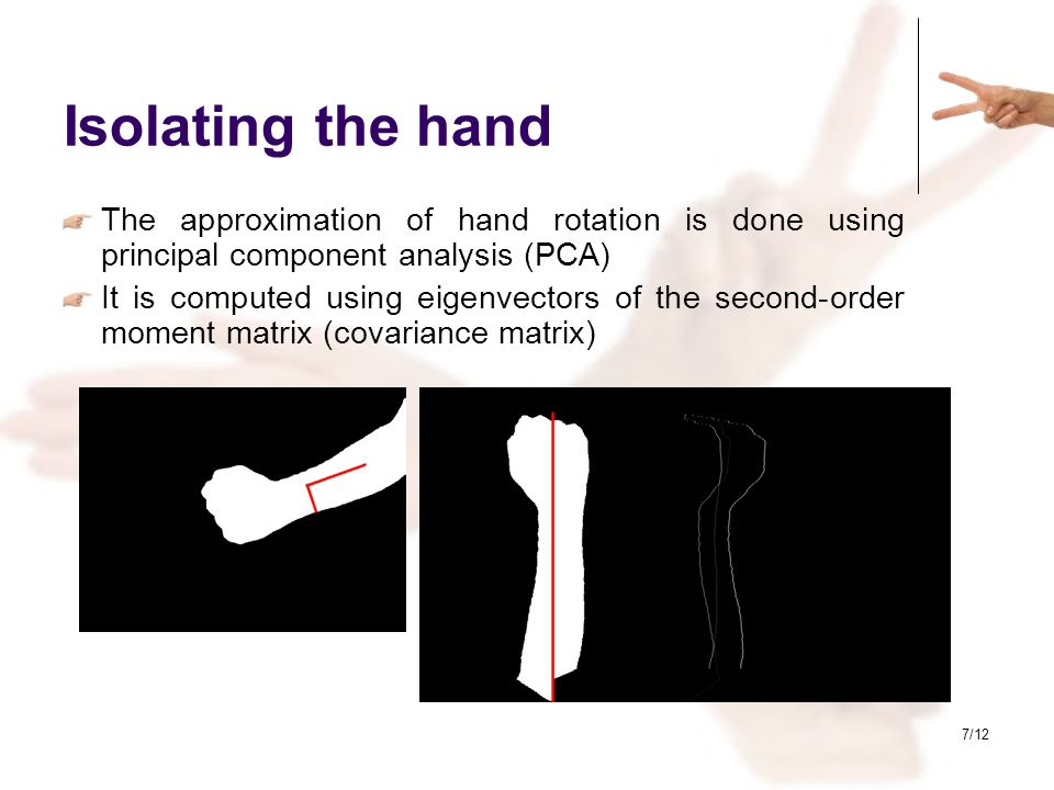 7/12 Isolating the hand The approximation of hand rotation is done using principal component analysis (PCA) It is computed using eigenvectors of the s