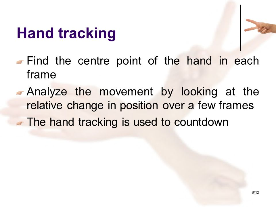 8/12 Hand tracking Find the centre point of the hand in each frame Analyze the movement by looking at the relative change in position over a few frame