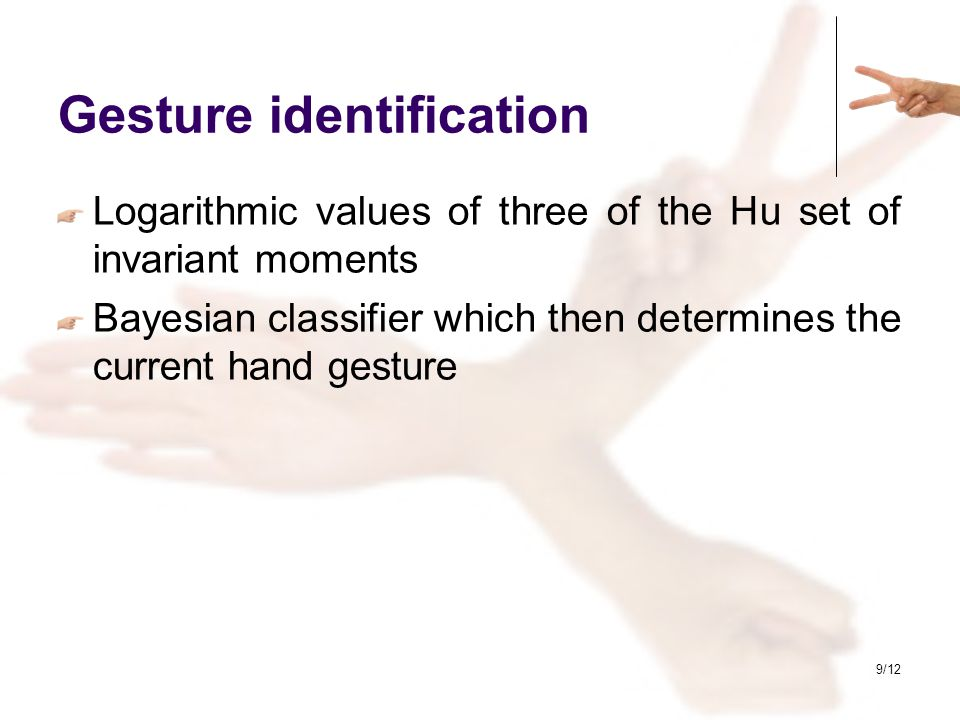 9/12 Gesture identification Logarithmic values of three of the Hu set of invariant moments Bayesian classifier which then determines the current hand