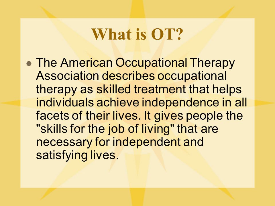 OT in school A child's or student's occupations may include being a: Playmate, Student, Sibling, Athlete, Employee Activities of their daily life can include: Play/recreation, learning self care tasks such as dressing, feeding and grooming, job tasks, household chores
