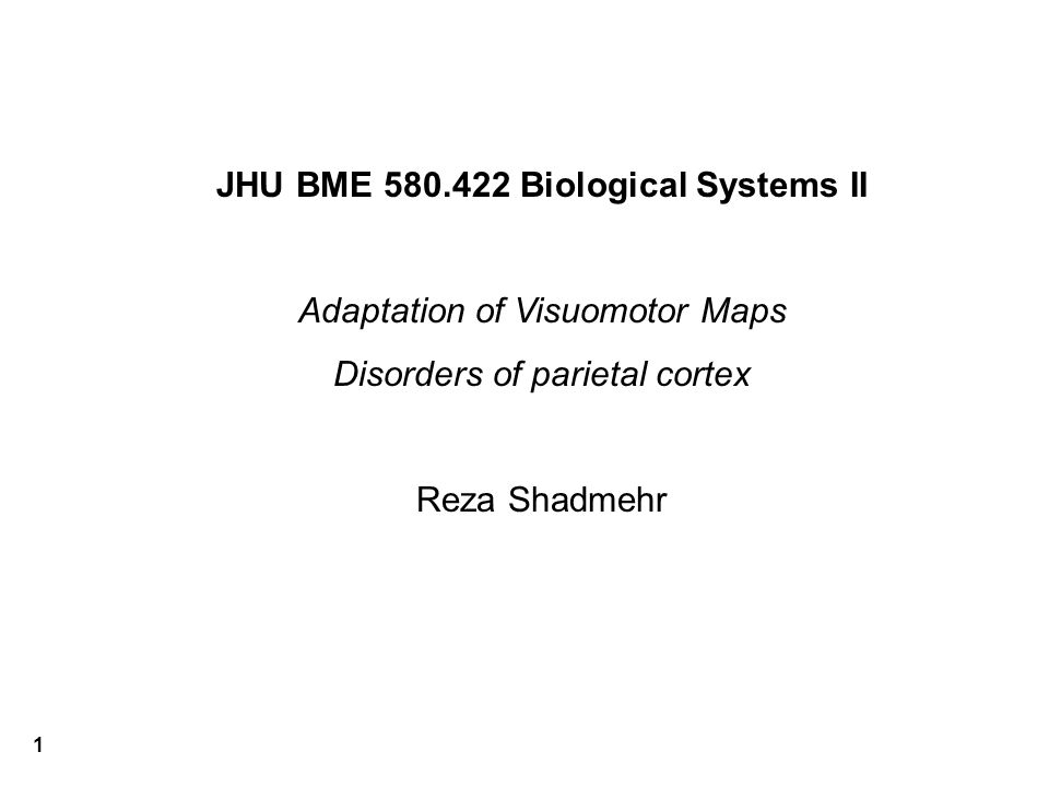 1 JHU BME 580.422 Biological Systems II Adaptation of Visuomotor Maps Disorders of parietal cortex Reza Shadmehr