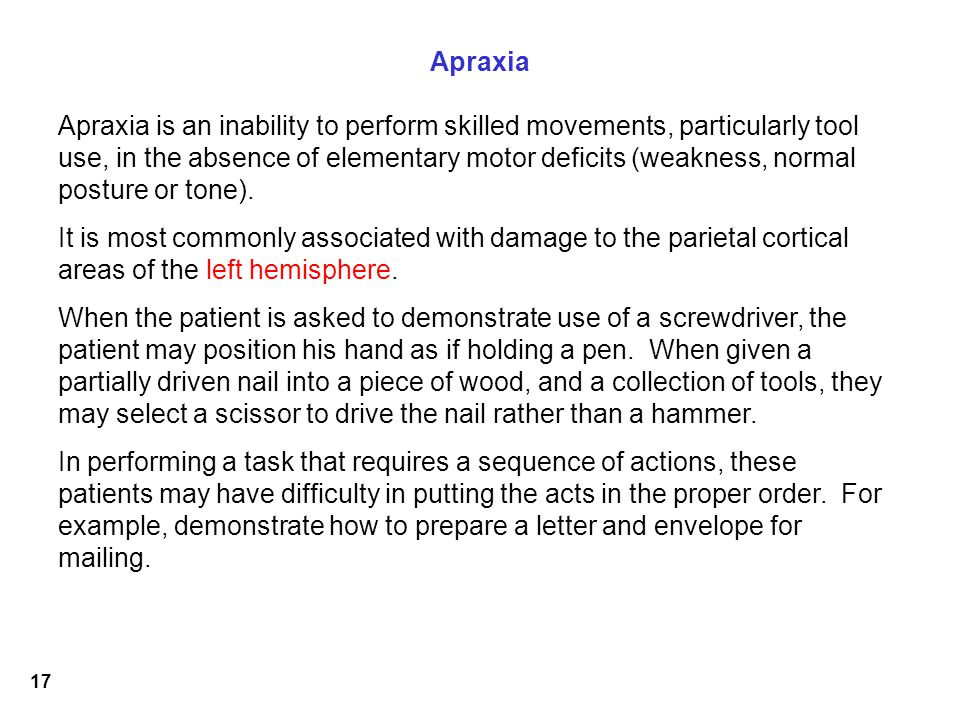 17 Apraxia Apraxia is an inability to perform skilled movements, particularly tool use, in the absence of elementary motor deficits (weakness, normal posture or tone).
