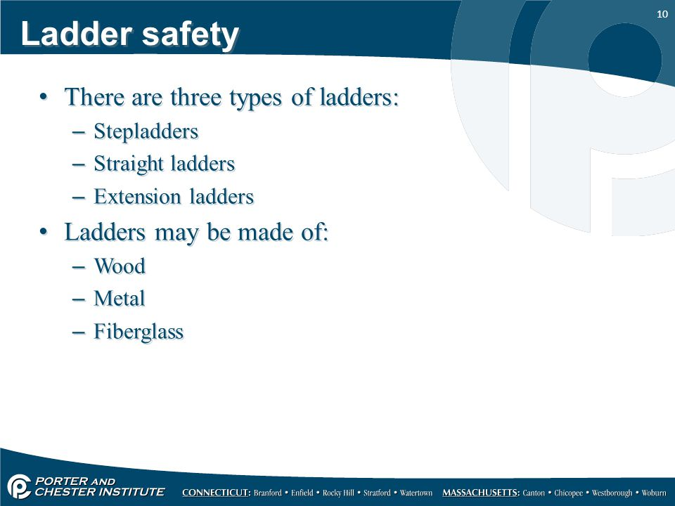 10 Ladder safety There are three types of ladders: –Stepladders –Straight ladders –Extension ladders Ladders may be made of: –Wood –Metal –Fiberglass There are three types of ladders: –Stepladders –Straight ladders –Extension ladders Ladders may be made of: –Wood –Metal –Fiberglass