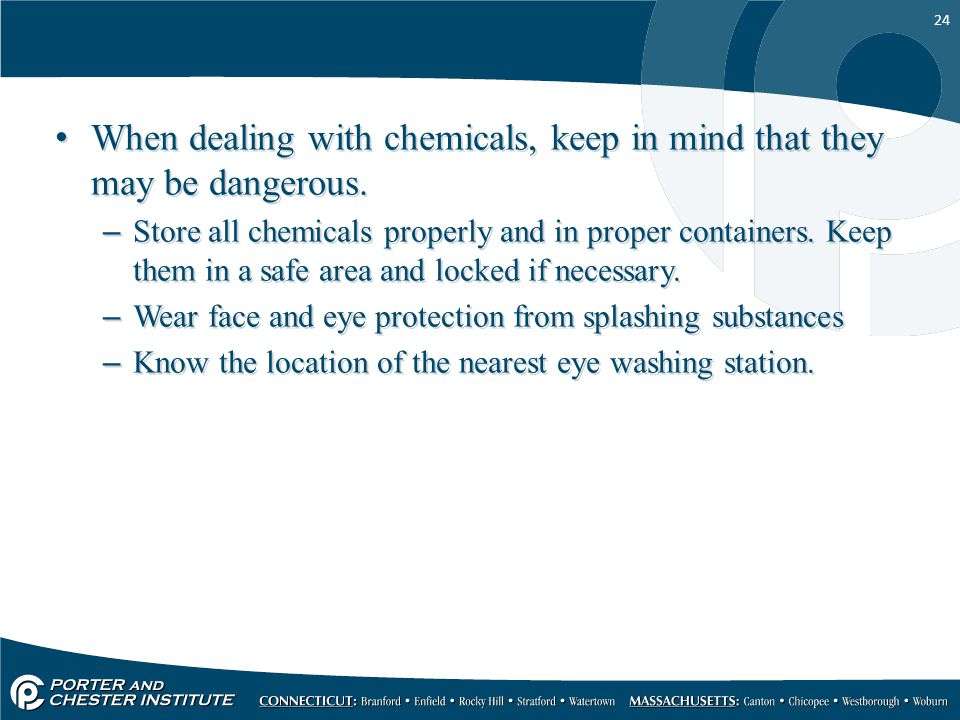 24 When dealing with chemicals, keep in mind that they may be dangerous.