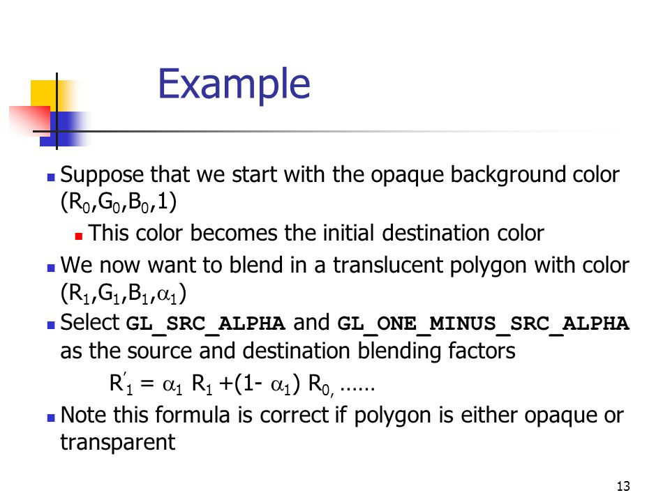 13 Example Suppose that we start with the opaque background color (R 0,G 0,B 0,1) This color becomes the initial destination color We now want to blend in a translucent polygon with color (R 1,G 1,B 1,  1 ) Select GL_SRC_ALPHA and GL_ONE_MINUS_SRC_ALPHA as the source and destination blending factors R ' 1 =  1 R 1 +(1-  1 ) R 0, …… Note this formula is correct if polygon is either opaque or transparent