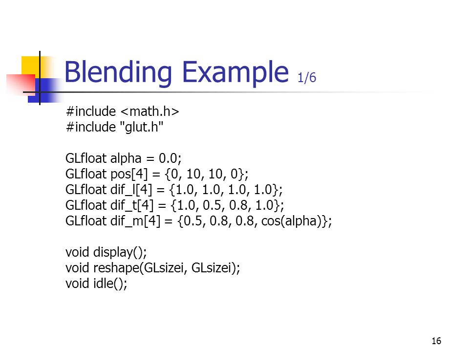 16 Blending Example 1/6 #include #include glut.h GLfloat alpha = 0.0; GLfloat pos[4] = {0, 10, 10, 0}; GLfloat dif_l[4] = {1.0, 1.0, 1.0, 1.0}; GLfloat dif_t[4] = {1.0, 0.5, 0.8, 1.0}; GLfloat dif_m[4] = {0.5, 0.8, 0.8, cos(alpha)}; void display(); void reshape(GLsizei, GLsizei); void idle();