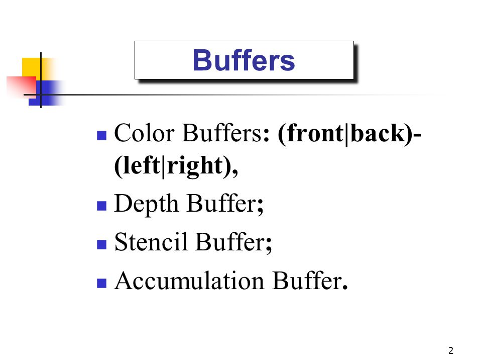2 Buffers Color Buffers: (front|back)- (left|right), Depth Buffer; Stencil Buffer; Accumulation Buffer.