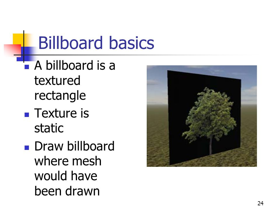24 Billboard basics A billboard is a textured rectangle Texture is static Draw billboard where mesh would have been drawn