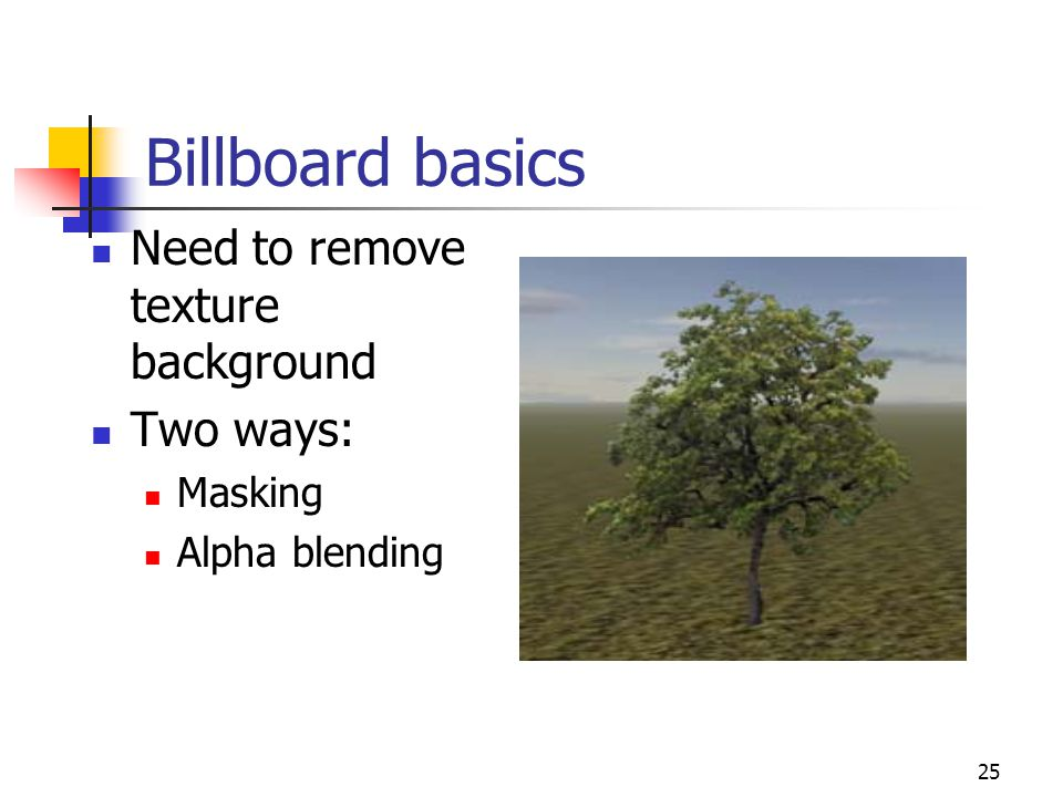 25 Billboard basics Need to remove texture background Two ways: Masking Alpha blending