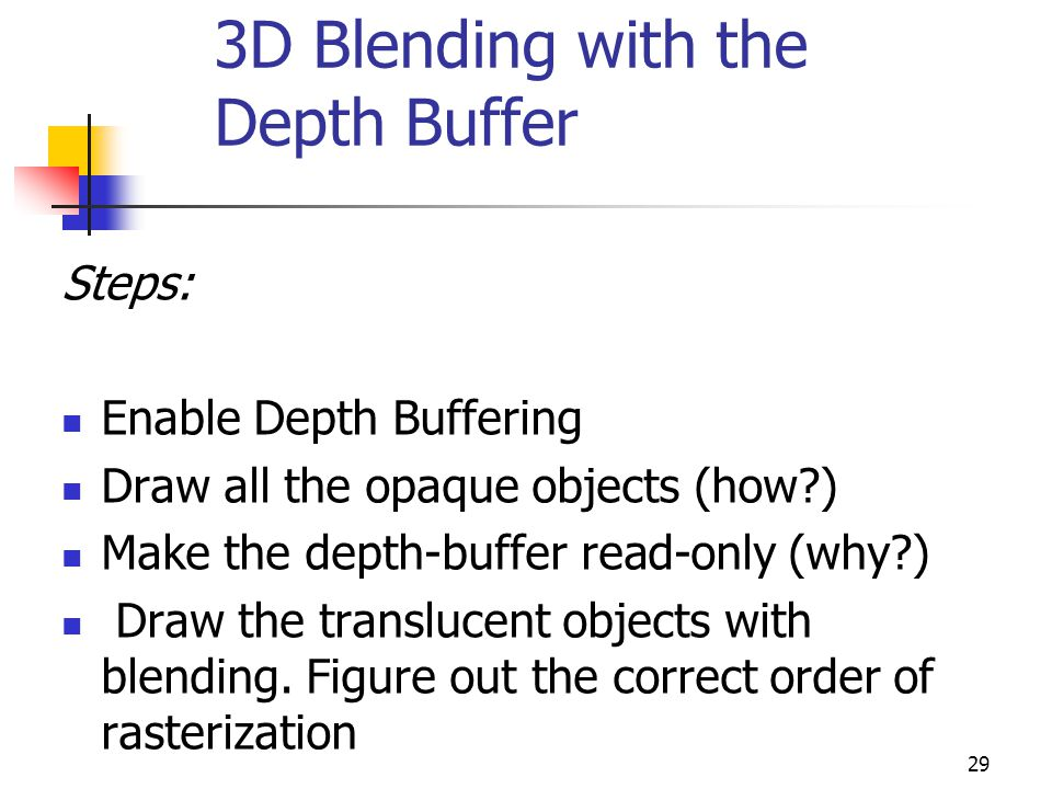 29 3D Blending with the Depth Buffer Steps: Enable Depth Buffering Draw all the opaque objects (how ) Make the depth-buffer read-only (why ) Draw the translucent objects with blending.