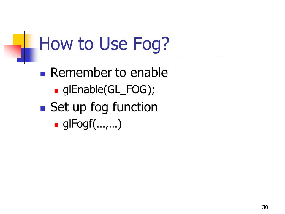 30 How to Use Fog Remember to enable glEnable(GL_FOG); Set up fog function glFogf(…,…)